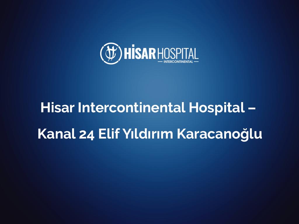 Hisar Intercontinental Hospital – Kanal 24 Elif Yıldırım Karacanoğlu